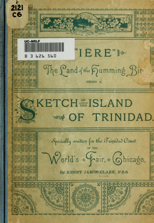 """Henry James Clark - """"Iëre,"""" the land of the humming bird, being a sketch of the island of Trinidad. Specially written for the Trinidad court of the World's fair, Chicago"""